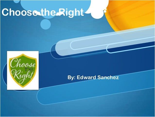 Choose the Right  By: Edward Sanchez