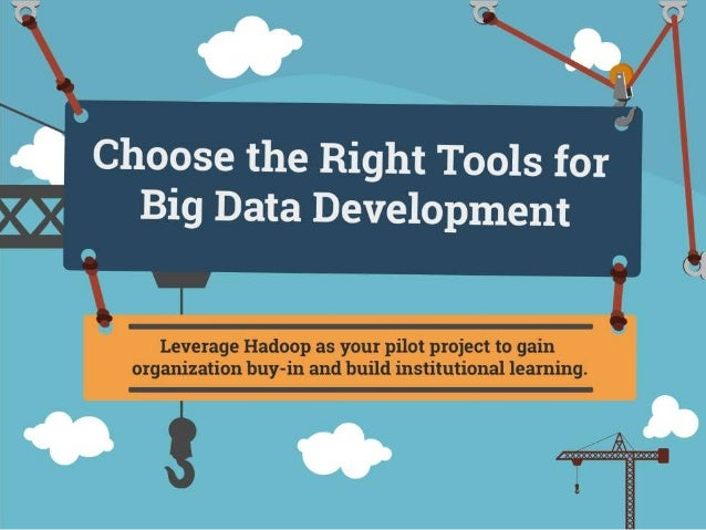 Choose the Right Tools for Big Data Development Leverage Hadoop as your pilot project to gain organization buy-in and buil...