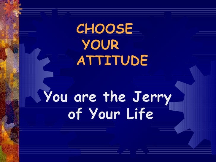 CHOOSE  YOUR  ATTITUDE You are the Jerry of Your Life