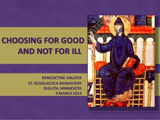 CHOOSING FOR GOOD AND NOT FOR ILL BENEDICTINE OBLATES ST. SCHOLASTICA MONASTERY DULUTH, MINNESOTA 9 MARCH 2014  L'offerta ...
