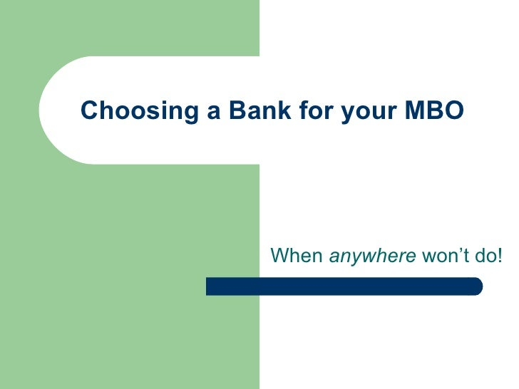 Choosing a Bank for your MBO When  anywhere  won't do!