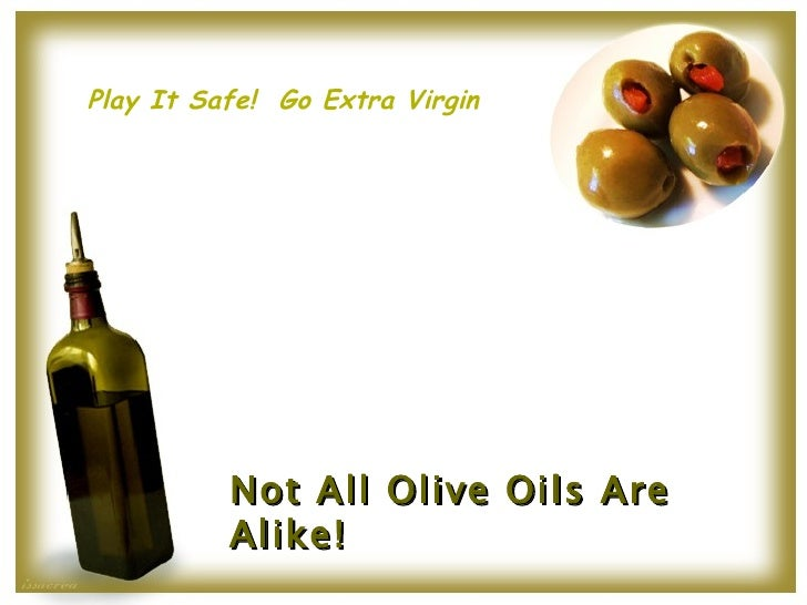 Not All Olive Oils Are Alike! Play It Safe!  Go Extra Virgin