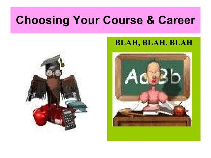 Choosing Your Course & Career <ul><li>BLAH, BLAH, BLAH </li></ul>