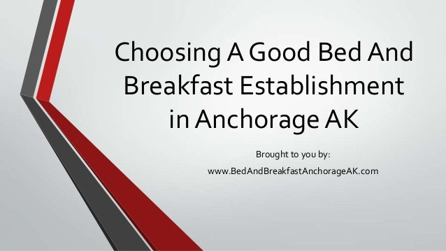Choosing A Good Bed AndBreakfast Establishmentin Anchorage AKBrought to you by:www.BedAndBreakfastAnchorageAK.com