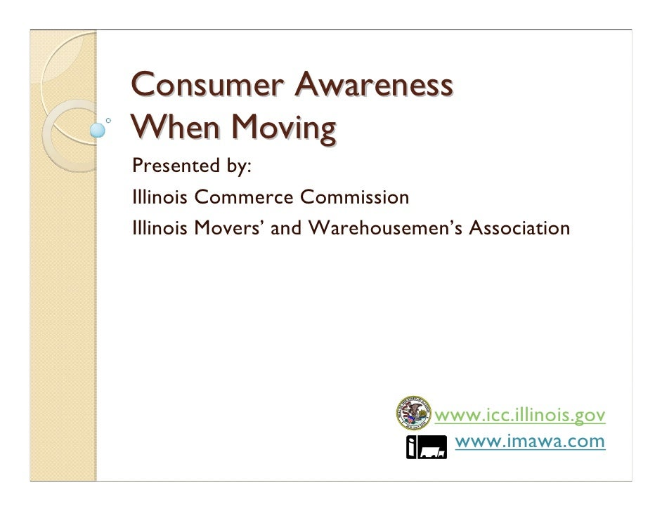 Consumer Awareness When Moving Presented by: Illinois Commerce Commission Illinois Movers' and Warehousemen's Association ...