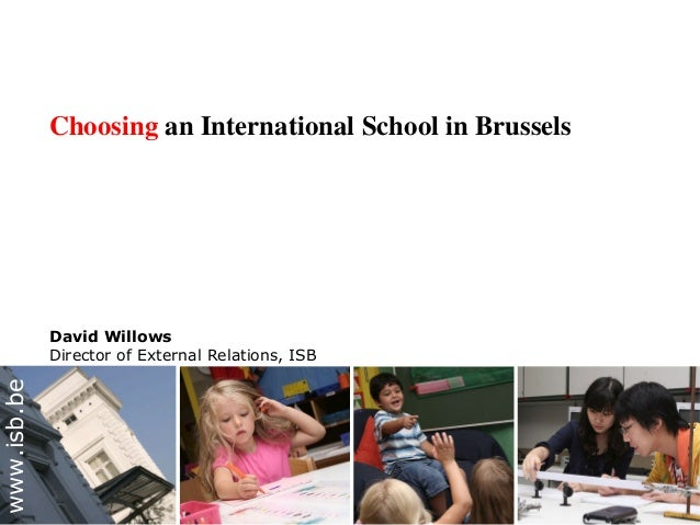 Choosing an International School in Brussels David Willows Director of External Relations, ISB www.isb.be