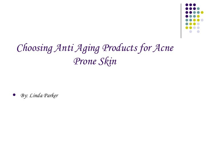 Choosing Anti Aging Products for Acne Prone Skin <ul><li>By: Linda Parker </li></ul>