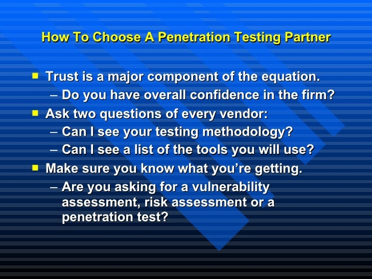 How To Choose A Penetration Testing Partner <ul><li>Trust is a major component of the equation. </li></ul><ul><ul><li>Do y...
