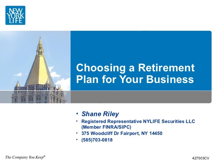 Choosing a RetirementPlan for Your Business• Shane Riley• Registered Representative NYLIFE Securities LLC  (Member FINRA/S...