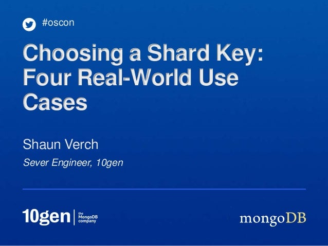 Sever Engineer, 10gen Shaun Verch #oscon Choosing a Shard Key: Four Real-World Use Cases