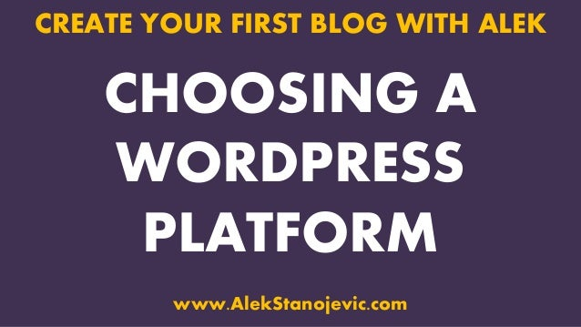 CHOOSING A WORDPRESS PLATFORM CREATE YOUR FIRST BLOG WITH ALEK www.AlekStanojevic.com