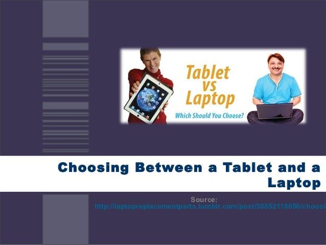 Choosing Between a Tablet and a                        Laptop                               Source:    http://laptopreplac...