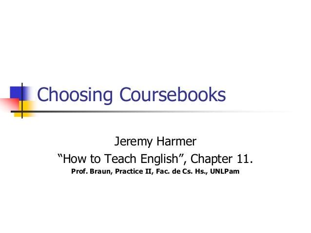 "Choosing Coursebooks Jeremy Harmer ""How to Teach English"", Chapter 11. Prof. Braun, Practice II, Fac. de Cs. Hs., UNLPam"