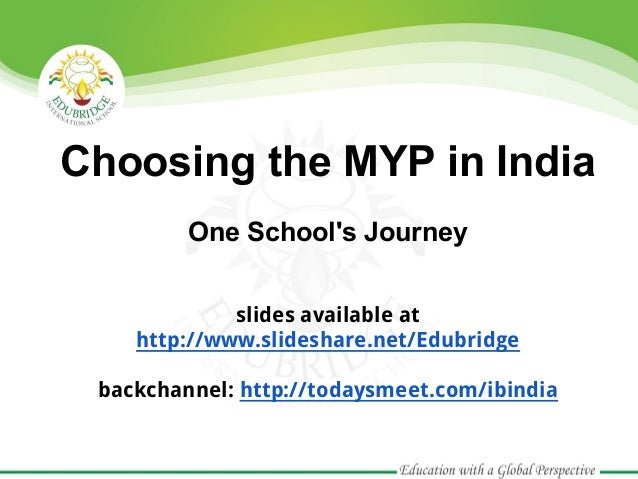 Choosing the MYP in India         One Schools Journey             slides available at    http://www.slideshare.net/Edubrid...
