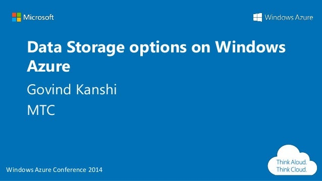 Windows Azure Conference 2014 Windows Azure Conference 2014 Data Storage options on Windows Azure Govind Kanshi MTC