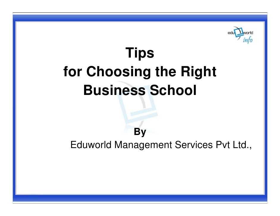 Tips for Choosing the Right    Business School              By Eduworld Management Services Pvt Ltd.,