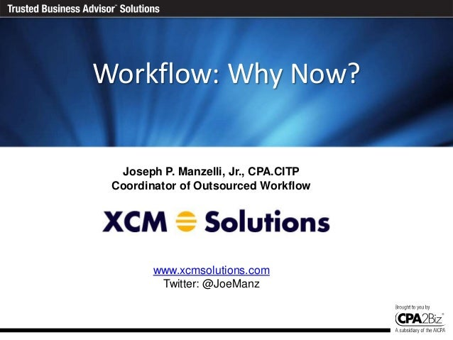Today's AgendaWorkflow: Why Now?  Joseph P. Manzelli, Jr., CPA.CITP Coordinator of Outsourced Workflow        www.xcmsolut...