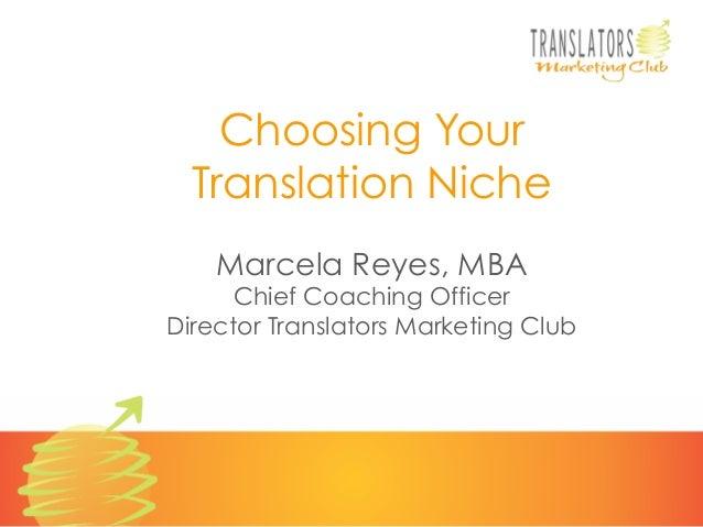 Choosing Your Translation Niche Marcela Reyes, MBA  Chief Coaching Officer Director Translators Marketing Club