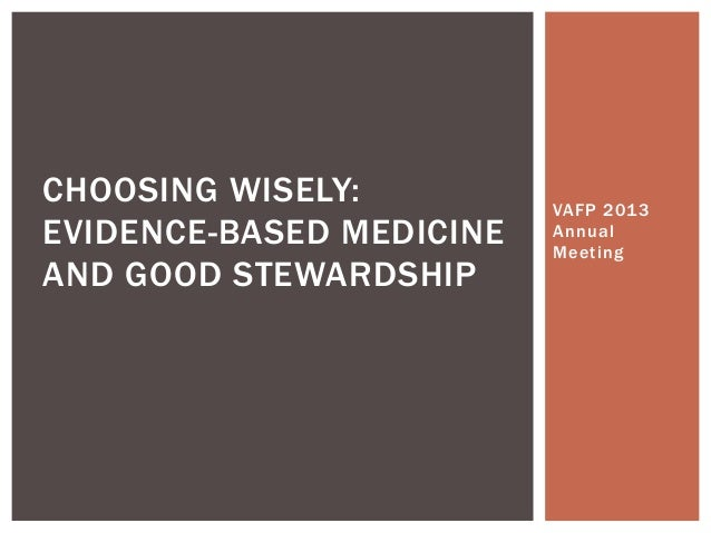 VAFP 2013 Annual Meeting CHOOSING WISELY: EVIDENCE-BASED MEDICINE AND GOOD STEWARDSHIP