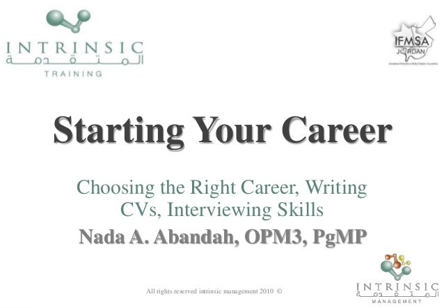 Starting Your Career Choosing the Right Career, Writing CVs, Interviewing Skills Nada A. Abandah, OPM3, PgMP All rights re...