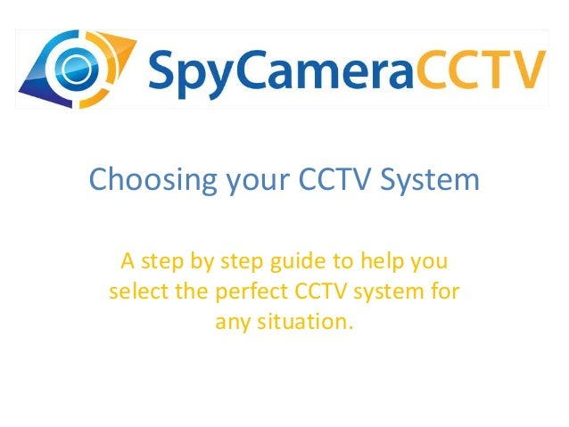 Choosing your CCTV System A step by step guide to help you select the perfect CCTV system for any situation.