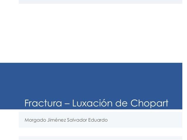 Fractura – Luxación de Chopart Morgado Jiménez Salvador Eduardo