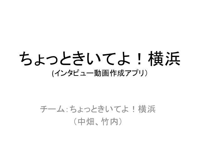 ちょっときいてよ!横浜   (インタビュー動画作成アプリ) チーム:ちょっときいてよ!横浜   (中畑、竹内)