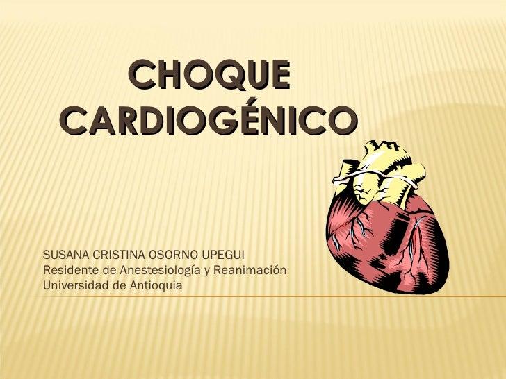CHOQUE CARDIOGÉNICO SUSANA CRISTINA OSORNO UPEGUI Residente de Anestesiología y Reanimación Universidad de Antioquia