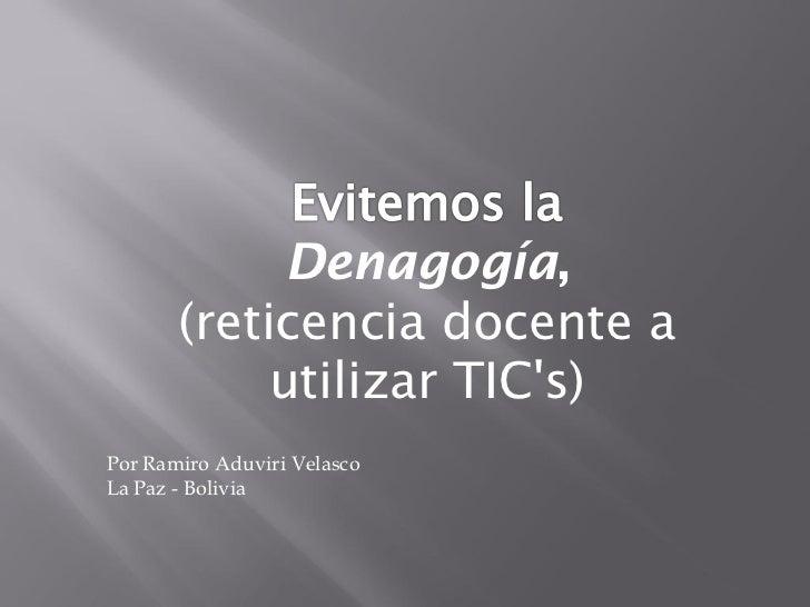 Denagogía,       (reticencia docente a            utilizar TICs)Por Ramiro Aduviri VelascoLa Paz - Bolivia