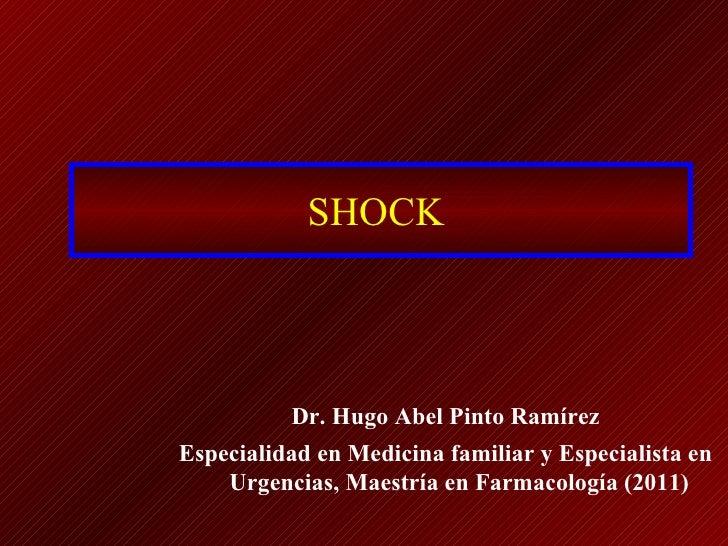 SHOCK          Dr. Hugo Abel Pinto RamírezEspecialidad en Medicina familiar y Especialista en    Urgencias, Maestría en Fa...