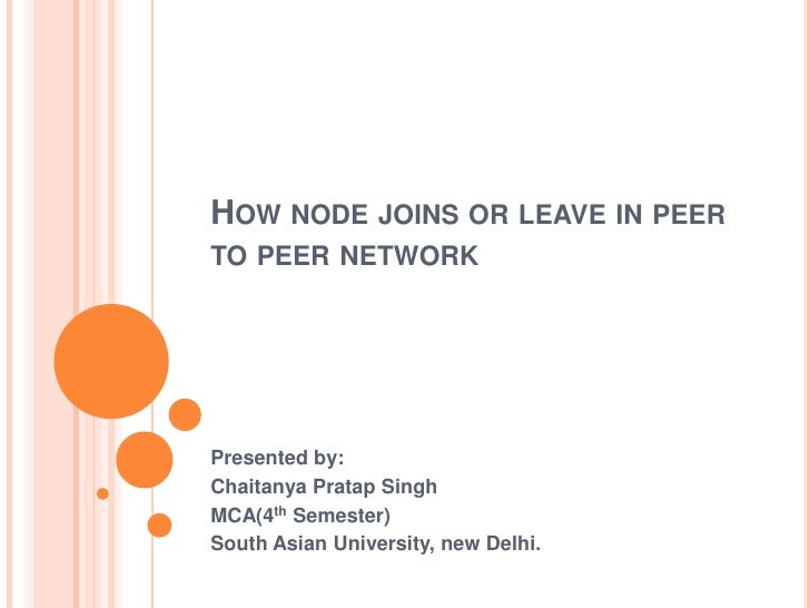 HOW NODE JOINS OR LEAVE IN PEERTO PEER NETWORKPresented by:Chaitanya Pratap SinghMCA(4th Semester)South Asian University, ...