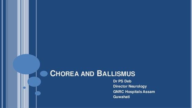 CHOREA AND BALLISMUS Dr PS Deb Director Neurology GNRC Hospitals Assam Guwahati