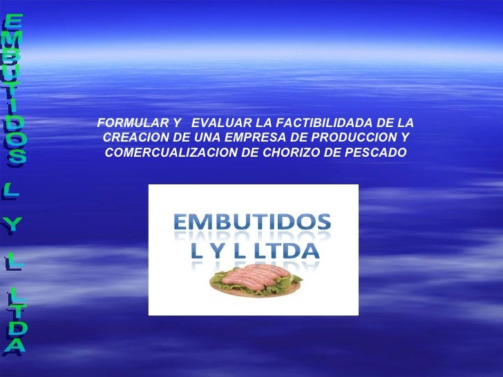 EMBUTIDOS L Y L LTDA FORMULAR Y  EVALUAR LA FACTIBILIDADA DE LA CREACION DE UNA EMPRESA DE PRODUCCION Y COMERCUALIZACION D...