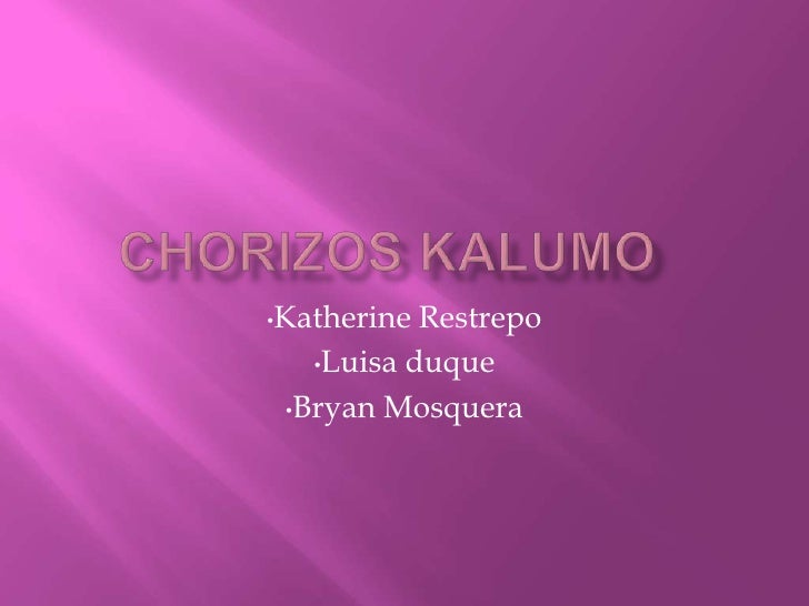 Chorizos Kalumo<br /><ul><li>Katherine Restrepo