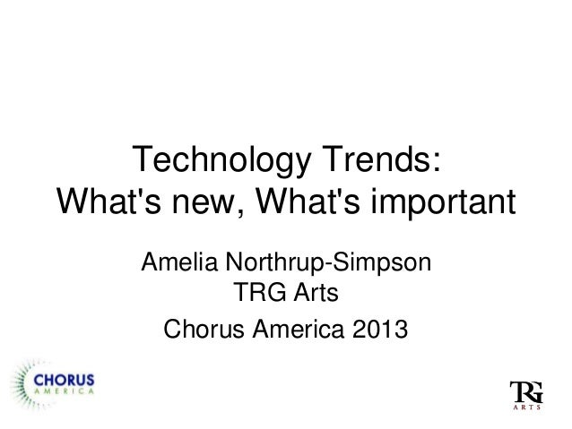 Technology Trends:Whats new, Whats importantAmelia Northrup-SimpsonTRG ArtsChorus America 2013