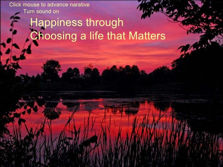 Happiness through Choosing a life that Matters Click mouse to advance narative Turn sound on