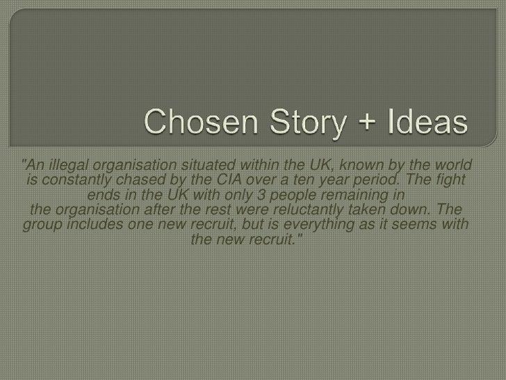 """Chosen Story + Ideas<br />""""Anillegalorganisationsituated within the UK, known by the world is constantly chased by the ..."""