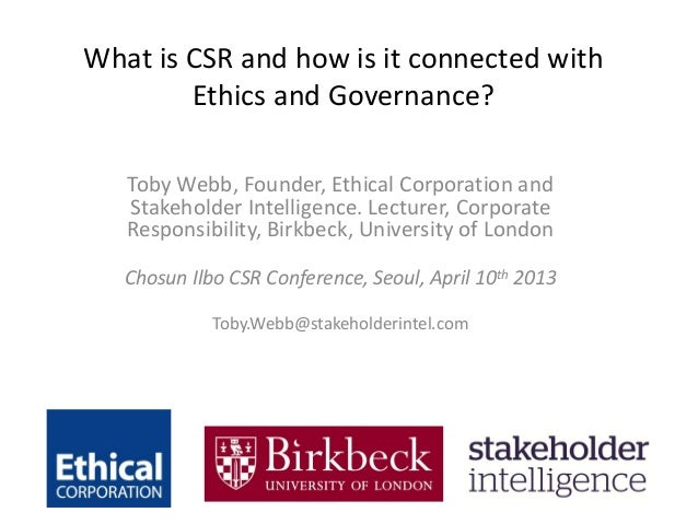 What is CSR and how is it connected with        Ethics and Governance?   Toby Webb, Founder, Ethical Corporation and   Sta...