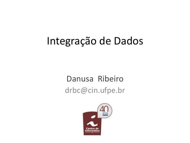 Integração de Dados Danusa Ribeiro drbc@cin.ufpe.br