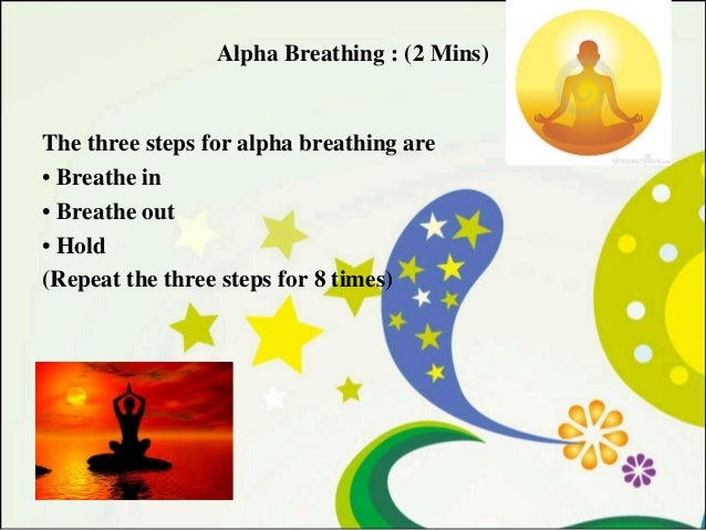 Alpha Breathing : (2 Mins)  The three steps for alpha breathing are • Breathe in • Breathe out • Hold (Repeat the three st...