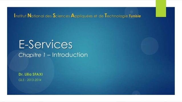 Institut National des Sciences Appliquées et de Technologie Tunisie  E-Services  Chapitre 1 – Introduction  Dr. Lilia SFAX...