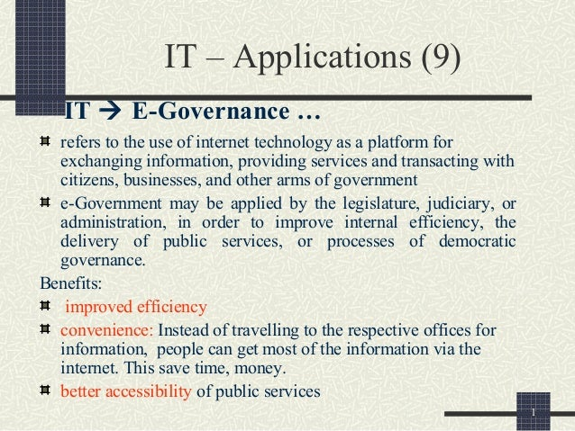 1 IT – Applications (9) IT  E-Governance … refers to the use of internet technology as a platform for exchanging informat...