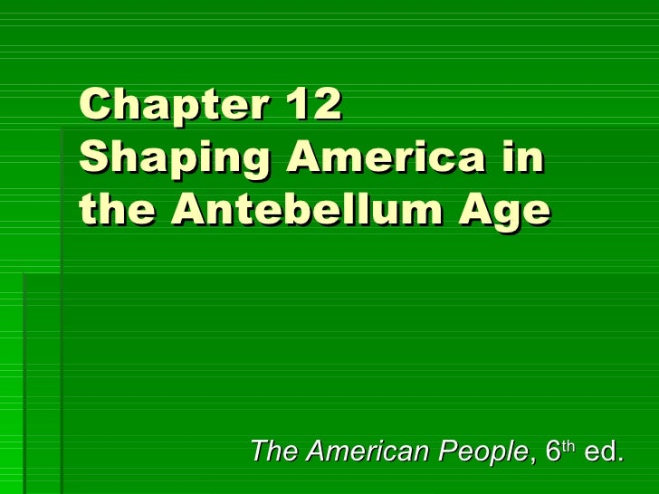 Chapter 12 Shaping America in the Antebellum Age The American People , 6 th  ed.