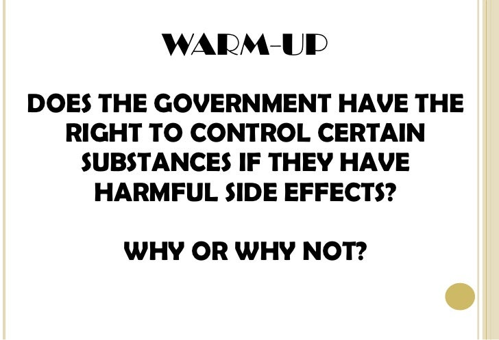 WARM-UP DOES THE GOVERNMENT HAVE THE RIGHT TO CONTROL CERTAIN SUBSTANCES IF THEY HAVE HARMFUL SIDE EFFECTS? WHY OR WHY NOT?
