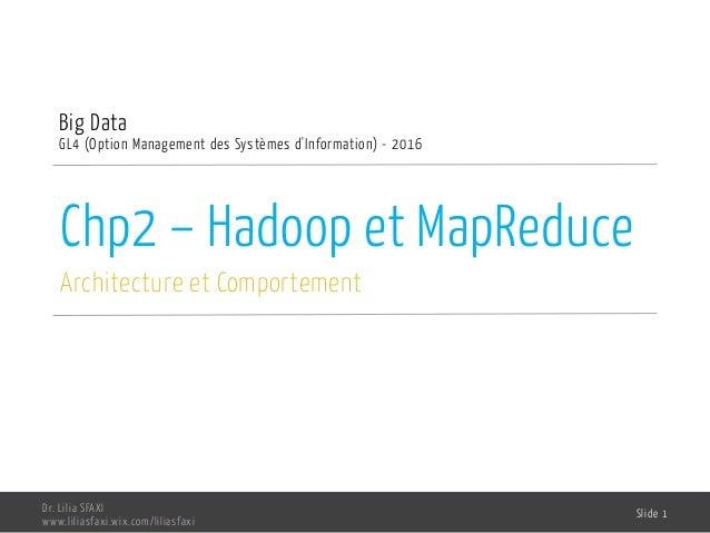 Big Data Chp2 – Hadoop et MapReduce Dr. Lilia SFAXI GL4-OPTION MANAGEMENT DES SYSTÈMES D'INFORMATION - 2013-2014 Institut ...