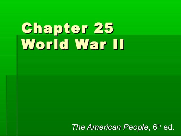 Chapter 25 Wor ld War II  The American People, 6th ed.