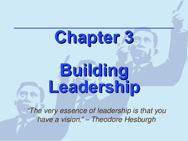 """Chapter 3Chapter 3 BuildingBuilding LeadershipLeadership """"The very essence of leadership is that you have a vision."""" – The..."""