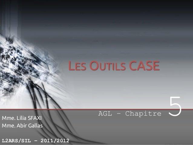 LES OUTILS CASE  Mme. Lilia SFAXI Mme. Abir Gallas L2ARS/SIL – 2011/2012  AGL – Chapitre  5