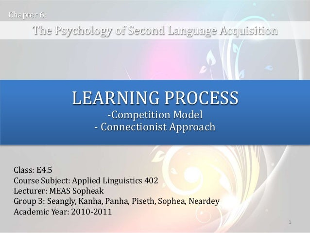 1 The Psychology of Second Language Acquisition Chapter 6: LEARNING PROCESS -Competition Model - Connectionist Approach Cl...