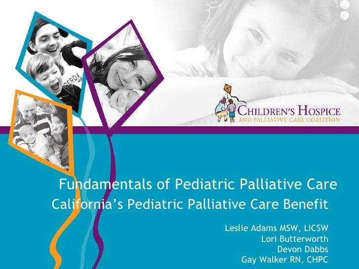 Fundamentals of Pediatric Palliative Care California's Pediatric Palliative Care Benefit Leslie Adams MSW, LICSW Lori Butt...